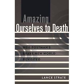 Amazing Ourselves to Death  Neil Postmans Brave New World Revisited by Lance Strate