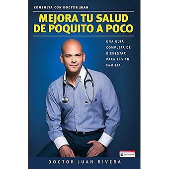 Mejora Tu Salud de Poquito a Poco - Una Guia Completa de Bienestar Para Ti y Tu Familia (Serie: Consulta Con Doctor...