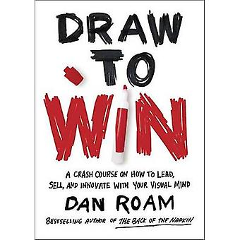 Draw to Win - A Crash Course on How to Lead - Sell - and Innovate with