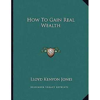How to Gain Real Wealth by Lloyd Kenyon Jones - 9781163033531 Book
