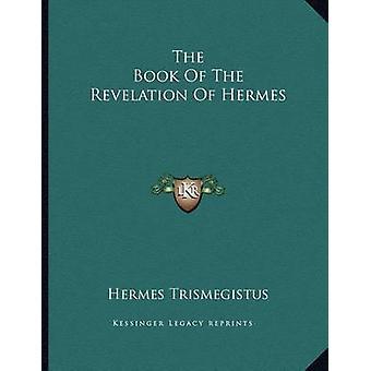 The Book of the Revelation of Hermes by Hermes Trismegistus - 9781163