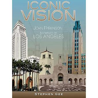 Iconic Vision - John Parkinson - Architect of Los Angeles by Stephen G