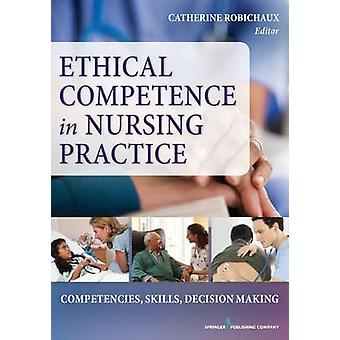 Ethical DecisionMaking to Nursing Practice Competencies Skills DecisionMaking by Robichaux & Catherine