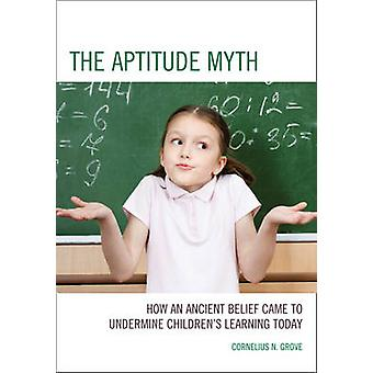 Aptitude Myth How an Ancient Belief Came to Undermine Childrens Learning Today by Grove & Cornelius N.
