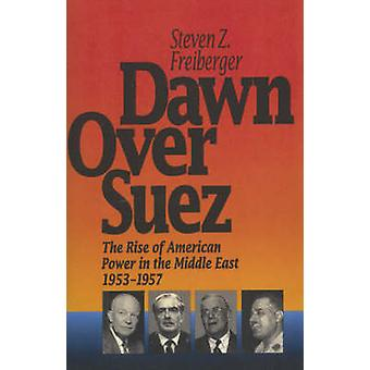 Dawn Over Suez The Rise of American Power in the Middle East 19531957 by Freiberger & Steven Z.