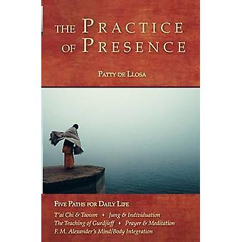 The Practice of Presence Five Paths for Daily Life by De Llosa & Patty