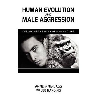 Human Evolution and Male Aggression Debunking the Myth of Man and Ape by Dagg & Anne Innis