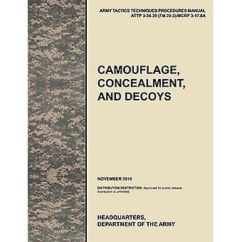 Camouflage Concealment and Decoys The Official U.S. Army Tactics Techniques and Procedures Manual Attp 334.39 FM 203McRp 317.6a by U. S. Army Training and Doctrine Command
