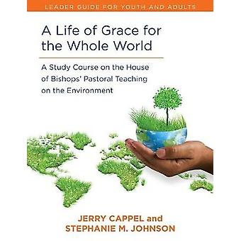 Life of Grace for the Whole World Leaders Guide A Study Course on the House of Bishops Pastoral Teaching on the Environment by Cappell & Jerry