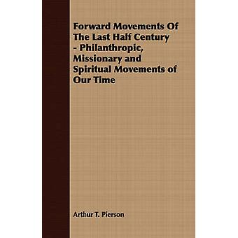 Forward Movements Of The Last Half Century  Philanthropic Missionary and Spiritual Movements of Our Time by Pierson & Arthur T.