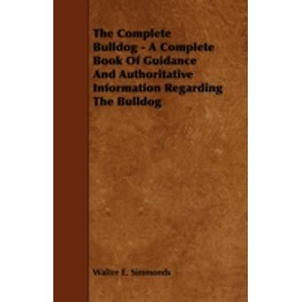 The Complete Bulldog  A Complete Book of Guidance and Authoritative Information Regarding the Bulldog by Simmonds & Walter E.