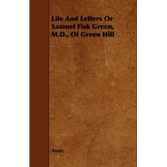 Life and Letters or Samuel Fisk Green M.D. of Green Hill by Anon