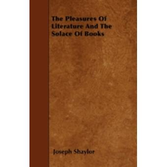 The Pleasures Of Literature And The Solace Of Books by Shaylor & Joseph