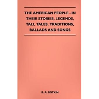 The American People  In Their Stories Legends Tall Tales Traditions Ballads and Songs by Botkin & B. A.