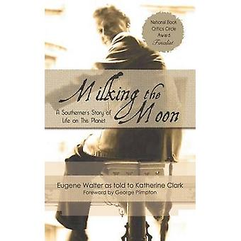 Milking the Moon A Southerners Story of Life on This Planet by Walter & Eugene