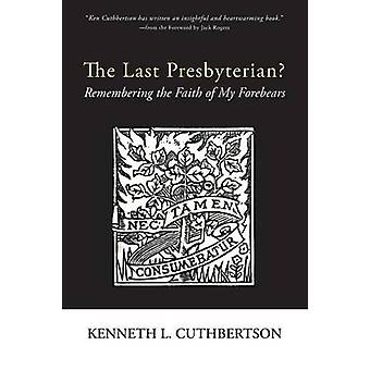 The Last Presbyterian Remembering the Faith of My Forebears by Cuthbertson & Kenneth L.