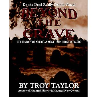 Beyond the Grave The History of Americas Most Haunted Graveyards by Taylor & Troy