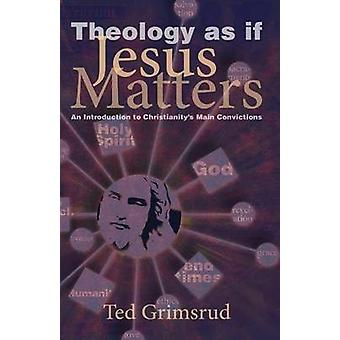 Theology as If Jesus Matters An Introduction to Christianitys Main Convictions by Grimsrud & Ted