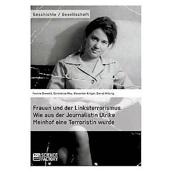 Frauen und der Linksterrorismus. Wie aus der Journalistin Ulrike Meinhof eine Terroristin wurde by Mey & Constanze