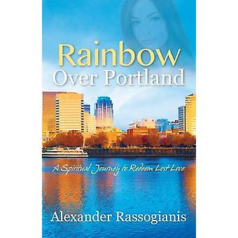 Rainbow over Portland A Spiritual Journey to Redeem Lost Love by Rassogianis & Alexander