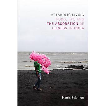 Metabolic Living  Food Fat and the Absorption of Illness in India by Harris Solomon