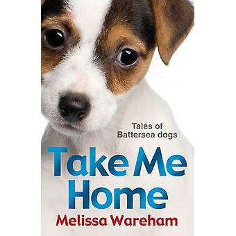 Take Me Home Tales of Battersea Dogs by Wareham & Melissa