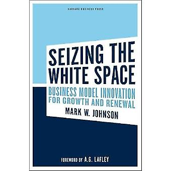 Seizing the White Space  Business Model Innovation for Growth and Renewal by Mark W Johnson & Foreword by A G Lafley