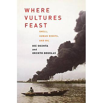 Where Vultures Feast Shell Human Rights and Oil de Ike Okonta & Oronto Douglas & Introduction de George Monbiot
