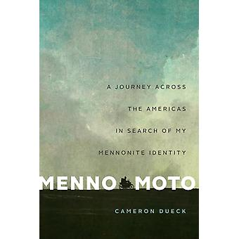 Menno Moto  A Journey Across the Americas in Search of My Mennonite Identity by Cameron Dueck