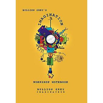 Bullion Grey's Imagination Workshop Notebook by Bullion Grey - 978145