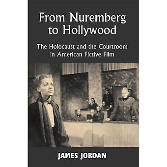 Von Nürnberg nach Hollywood Der Holocaust und der Gerichtssaal im amerikanischen Fictive Film von James Jordan