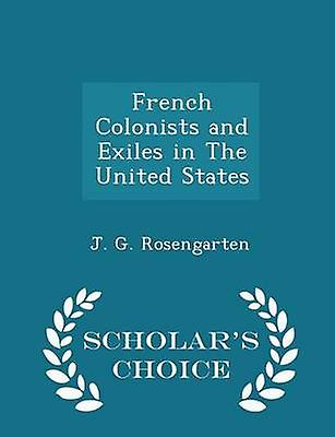 French Colonists and Exiles in The United States  Scholars Choice Edition by Rosengarten & J. G.