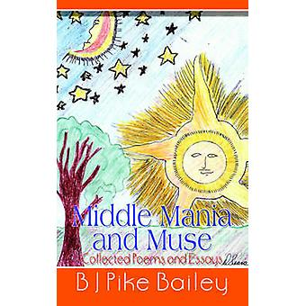 Middle Mania and Muse Collected Poems and Essays by Bailey & B. J. Pike