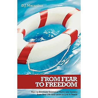 Aus Angst in die Freiheit wie übermäßige Sorge und Angst aus deinem Leben zu beseitigen und lernen, Leben in Frieden von MacArthur & D. J.