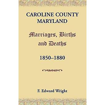 Caroline County Maryland Marriages Births and Deaths 18501880 by Wright & F. Edward