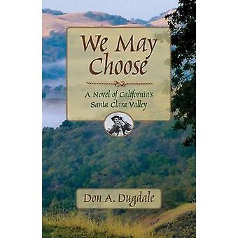 We May Choose A Novel of Californias Santa Clara Valley by Dugdale & Don A.