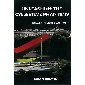 Unleashing the Collective Phantoms - Essays in Reverse Imagineering by