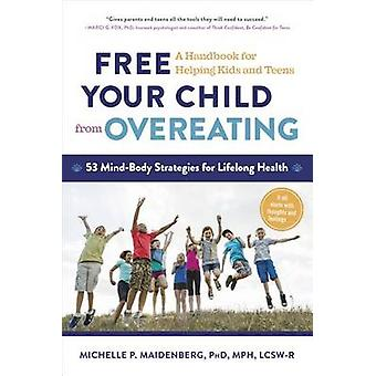 Free Your Child from Overeating - A Handbook for Helping Kids and Teen