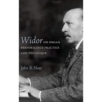 Widor on Organ Performance Practice and Technique by John R Near