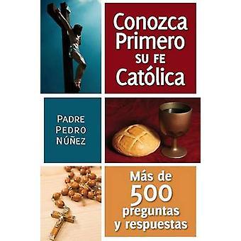 Conozga Primero So Fe Catolica Mas de 500 Preguntas y Respuestas Para Ayudarle A Que by Nunez & Padre Pedro