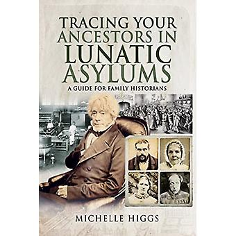 Tracing Your Ancestors in Lunatic Asylums by Michelle Higgs