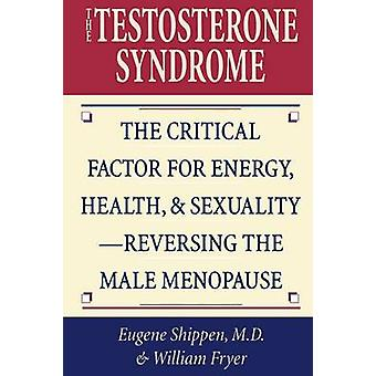 Testosterone Syndrome The Critical Factor for Energy Health  SexualityReversing the Male Menopause by Shippen & Eugene