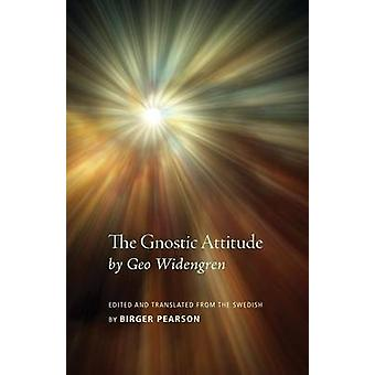 The Gnostic Attitude by Geo Widengren Edited and Translated from the Swedish by Birger Pearson by Pearson & Birger A.