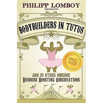 Bodybuilders in Tutus and 35 Other Obscure BusinessBoosting Observations by Lomboy & Philipp