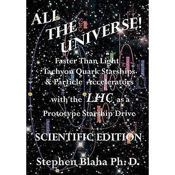 All the Universe Faster Than Light Tachyon Quark Starships  Particle Accelerators with the Lhc as a Prototype Starship Drive Scientific Edition by Blaha & Stephen