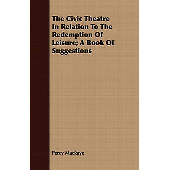The Civic Theatre In Relation To The Redemption Of Leisure A Book Of Suggestions by Mackaye & Percy