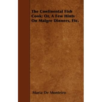 The Continental Fish Cook Or A Few Hints On Maigre Dinners Etc. by Monteiro & Maria De