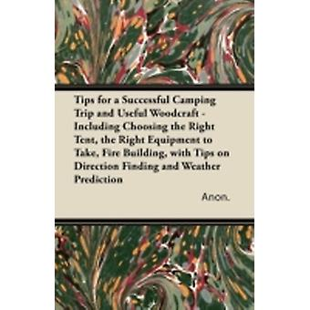 Tips for a Successful Camping Trip and Useful Woodcraft  Including Choosing the Right Tent the Right Equipment to Take Fire Building with Tips on Direction Finding and Weather Prediction by Anon.
