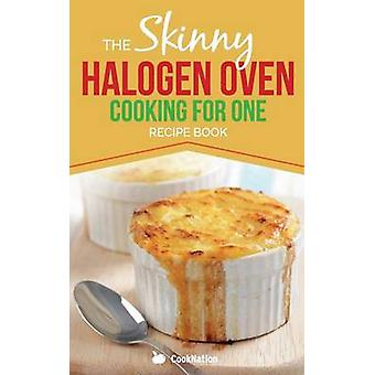 Skinny Halogen Oven Cooking For One Single Serving Healthy Low Calorie Halogen Oven Recipes Under 200 300 and 400 Calories by CookNation