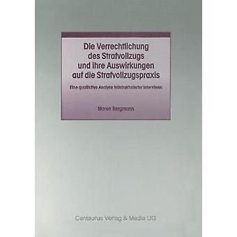 Die Verrechtlichung des Strafvollzugs und ihre Auswirkungen auf die Strafvollzugspraxis by Bergmann & Maren